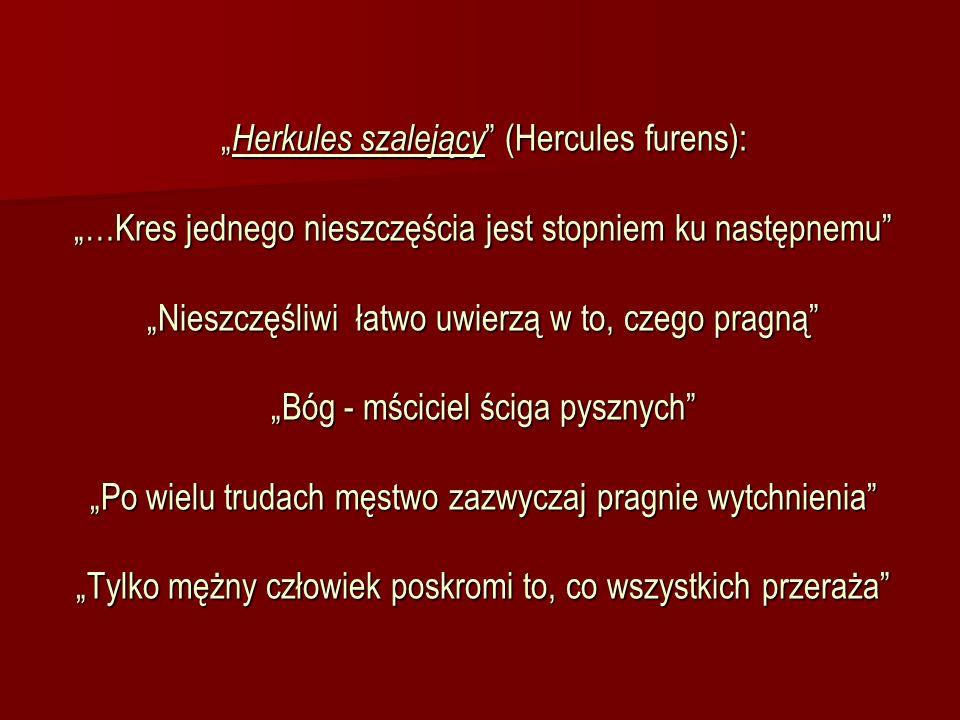 Herkules szalejący (Hercules furens): …Kres jednego nieszczęścia jest stopniem ku następnemu Nieszczęśliwi łatwo uwierzą w to, czego pragną Bóg - mści