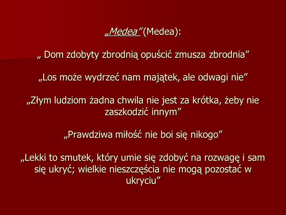 Medea (Medea): Dom zdobyty zbrodnią opuścić zmusza zbrodnia Los może wydrzeć nam majątek, ale odwagi nie Złym ludziom żadna chwila nie jest za krótka,