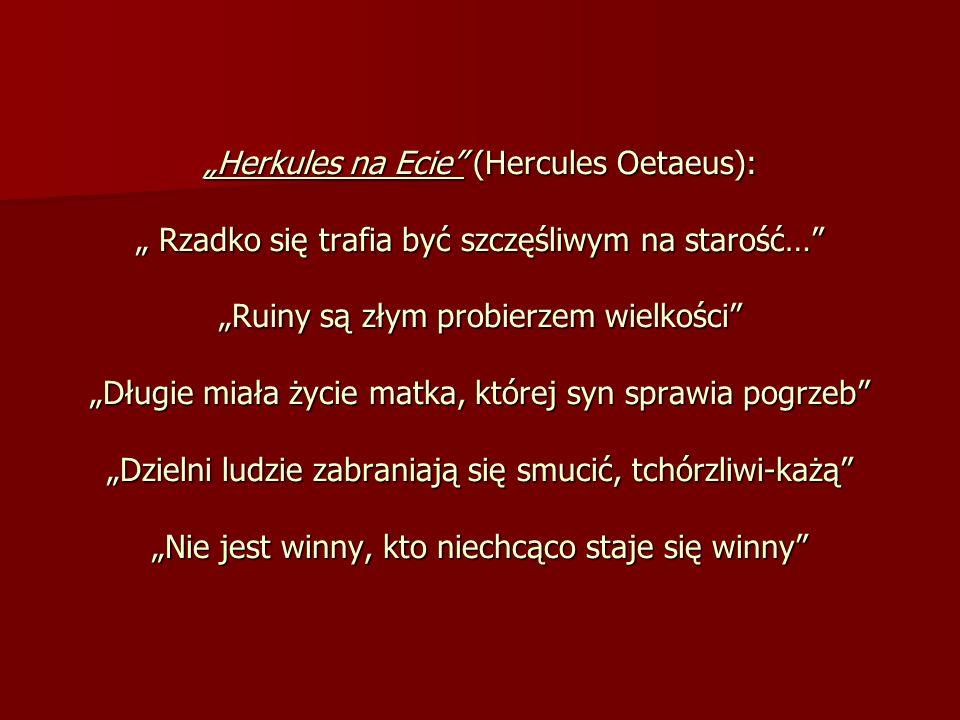 Herkules na Ecie (Hercules Oetaeus): Rzadko się trafia być szczęśliwym na starość… Ruiny są złym probierzem wielkości Długie miała życie matka, której