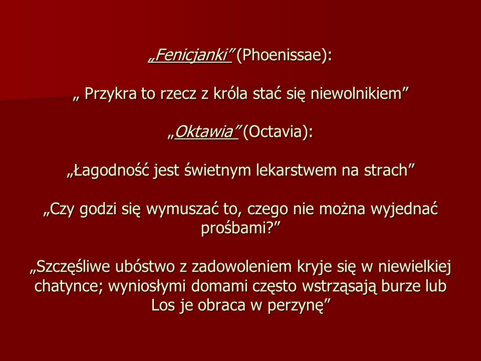 Fenicjanki (Phoenissae): Przykra to rzecz z króla stać się niewolnikiemOktawia (Octavia): Łagodność jest świetnym lekarstwem na strach Czy godzi się w