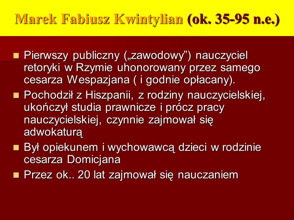 Marek Fabiusz Kwintylian (ok. 35-95 n.e.) Pierwszy publiczny (zawodowy) nauczyciel retoryki w Rzymie uhonorowany przez samego cesarza Wespazjana ( i g