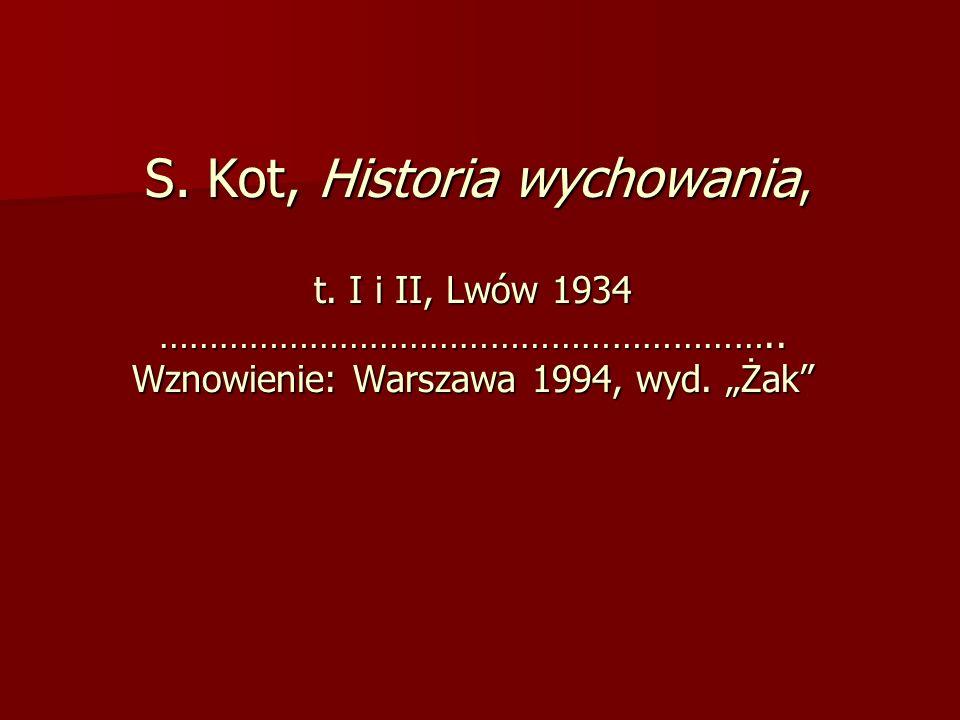S. Kot, Historia wychowania, t. I i II, Lwów 1934 …………………………………………………….. Wznowienie: Warszawa 1994, wyd. Żak S. Kot, Historia wychowania, t. I i II, L