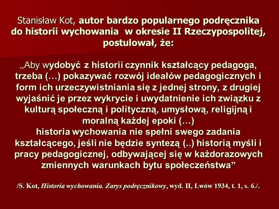 Historia wychowania: - dyscyplina naukowa, badająca metodami historycznymi zjawiska wychowania i ich relacje z czasem, miejscem, kulturą, gospodarką, polityką - wyłoniła się z historii kultury i obyczaju, historii filozofii oraz historii prawa - początkowo obejmowała zagadnienia z zakresu myśli pedagogicznej i działalności instytucji pedagogicznych - dziś ma charakter interdyscyplinarny Cele kształcenia: wzbogacenie wiedzy źródło inspiracji pedagogicznych dostrzeganie związków przyczynowo-skutkowych w edukacji