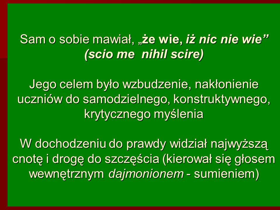 Sam o sobie mawiał, że wie, iż nic nie wie (scio me nihil scire) Jego celem było wzbudzenie, nakłonienie uczniów do samodzielnego, konstruktywnego, kr