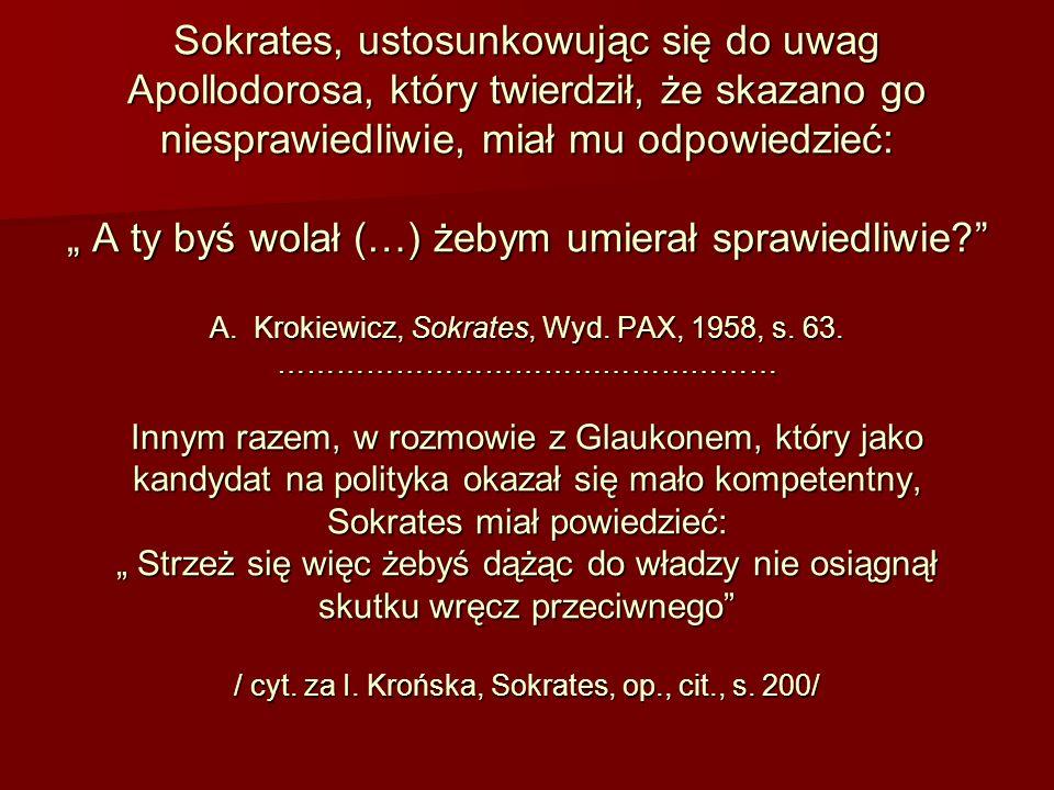 Sokrates, ustosunkowując się do uwag Apollodorosa, który twierdził, że skazano go niesprawiedliwie, miał mu odpowiedzieć: A ty byś wolał (…) żebym umi