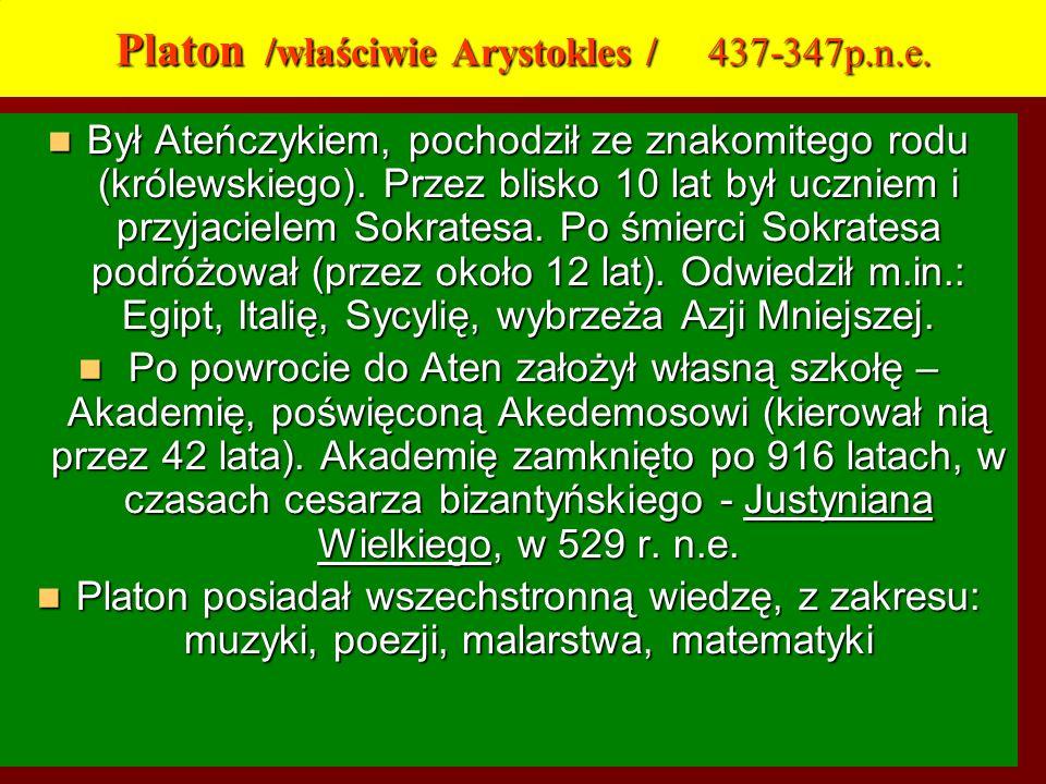 Platon /właściwie Arystokles / 437-347p.n.e. Był Ateńczykiem, pochodził ze znakomitego rodu (królewskiego). Przez blisko 10 lat był uczniem i przyjaci
