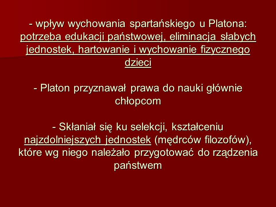 - wpływ wychowania spartańskiego u Platona: potrzeba edukacji państwowej, eliminacja słabych jednostek, hartowanie i wychowanie fizycznego dzieci - Pl