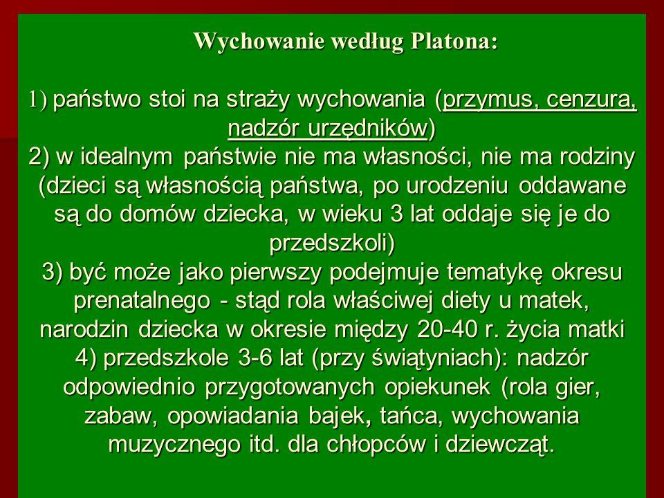 Wychowanie według Platona: 1) państwo stoi na straży wychowania (przymus, cenzura, nadzór urzędników) 2) w idealnym państwie nie ma własności, nie ma