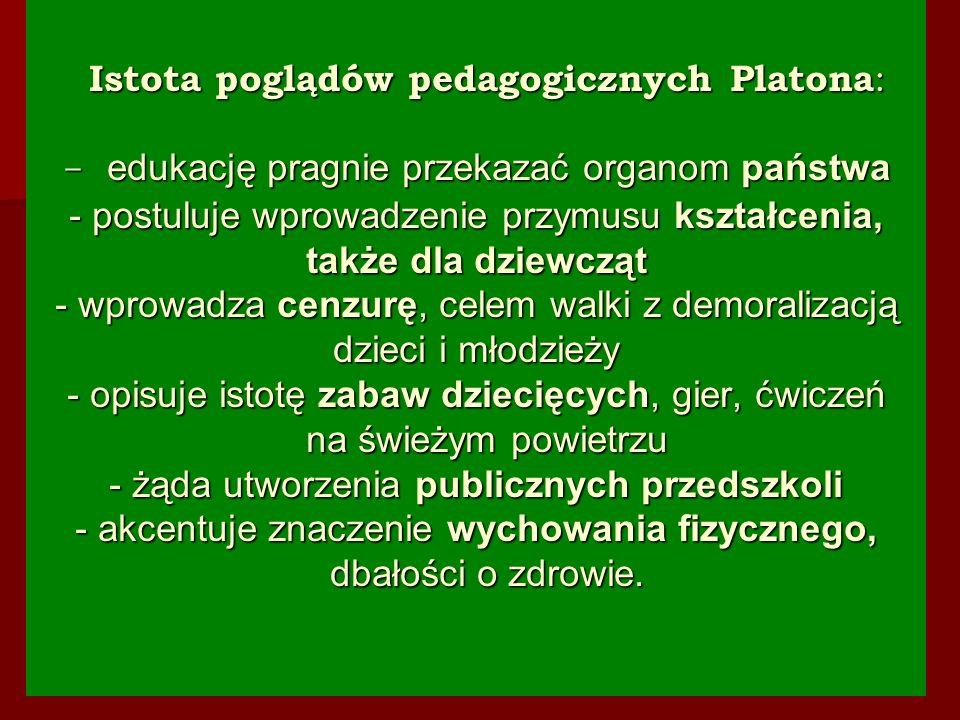 Istota poglądów pedagogicznych Platona : - edukację pragnie przekazać organom państwa - postuluje wprowadzenie przymusu kształcenia, także dla dziewcz