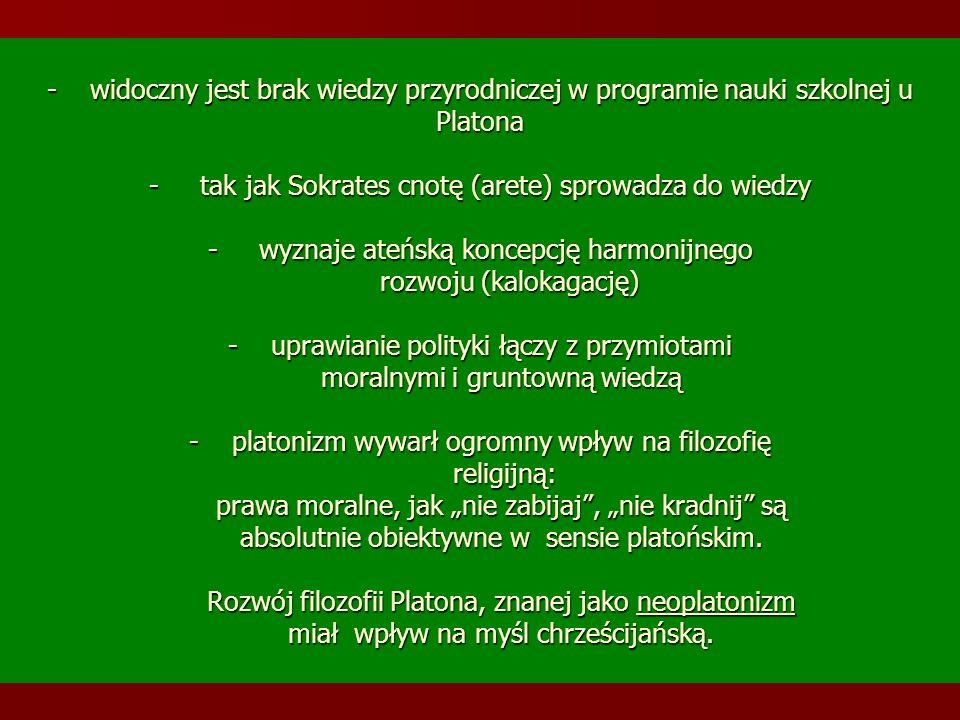 - widoczny jest brak wiedzy przyrodniczej w programie nauki szkolnej u Platona - tak jak Sokrates cnotę (arete) sprowadza do wiedzy - wyznaje ateńską