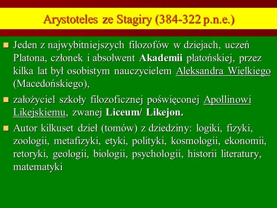 Arystoteles ze Stagiry (384-322 p.n.e.) Jeden z najwybitniejszych filozofów w dziejach, uczeń Platona, członek i absolwent Akademii platońskiej, przez