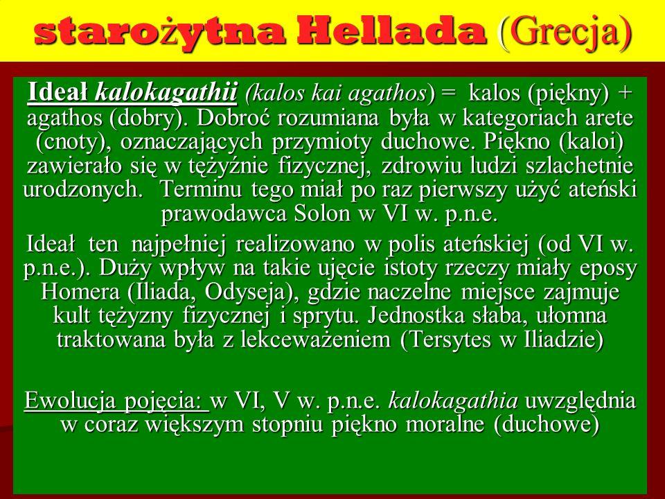 staro ż ytna Hellada (Grecja) Ideał kalokagathii (kalos kai agathos) = kalos (piękny) + agathos (dobry). Dobroć rozumiana była w kategoriach arete (cn