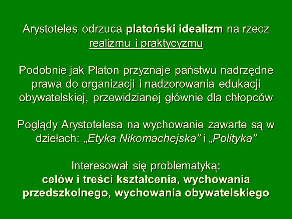 Arystoteles odrzuca platoński idealizm na rzecz realizmu i praktycyzmu Podobnie jak Platon przyznaje państwu nadrzędne prawa do organizacji i nadzorow