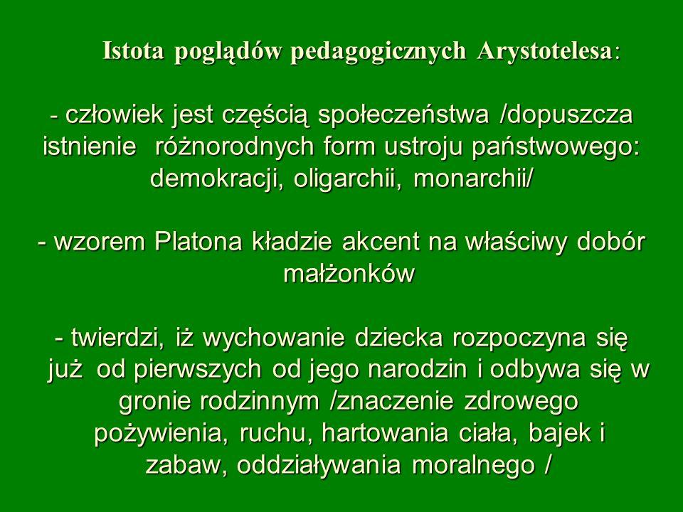 Istota poglądów pedagogicznych Arystotelesa: - człowiek jest częścią społeczeństwa /dopuszcza istnienie różnorodnych form ustroju państwowego: demokra