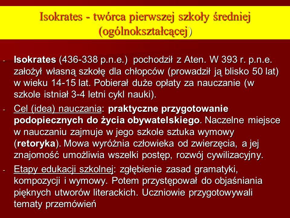 Isokrates - twórca pierwszej szkoły średniej (ogólnokształcącej) - Isokrates (436-338 p.n.e.) pochodził z Aten. W 393 r. p.n.e. założył własną szkołę