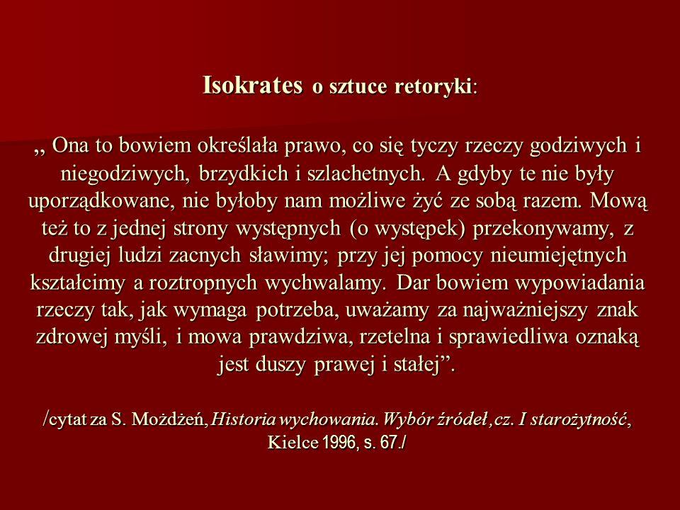 Isokrates o sztuce retoryki: Ona to bowiem określała prawo, co się tyczy rzeczy godziwych i niegodziwych, brzydkich i szlachetnych. A gdyby te nie był