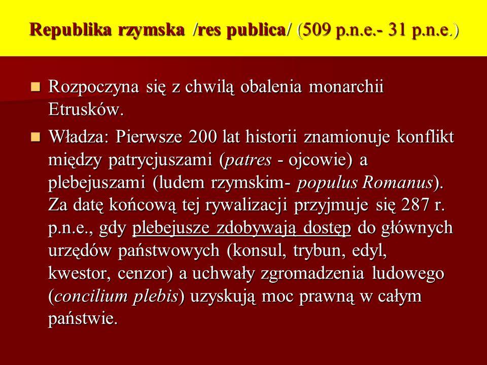Republika rzymska /res publica/ (509 p.n.e.- 31 p.n.e.) Rozpoczyna się z chwilą obalenia monarchii Etrusków. Rozpoczyna się z chwilą obalenia monarchi