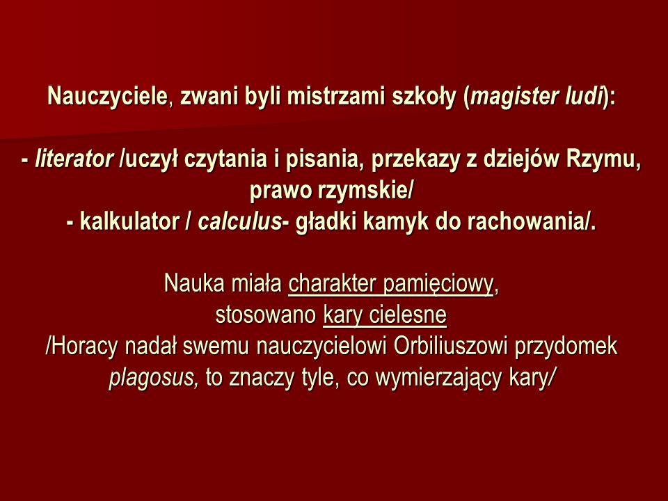 Nauczyciele, zwani byli mistrzami szkoły ( magister ludi ): - literator /uczył czytania i pisania, przekazy z dziejów Rzymu, prawo rzymskie/ - kalkula