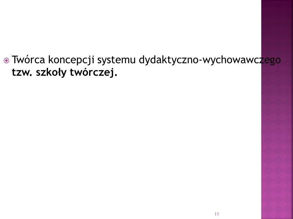 Twórca koncepcji systemu dydaktyczno-wychowawczego tzw. szkoły twórczej. 11