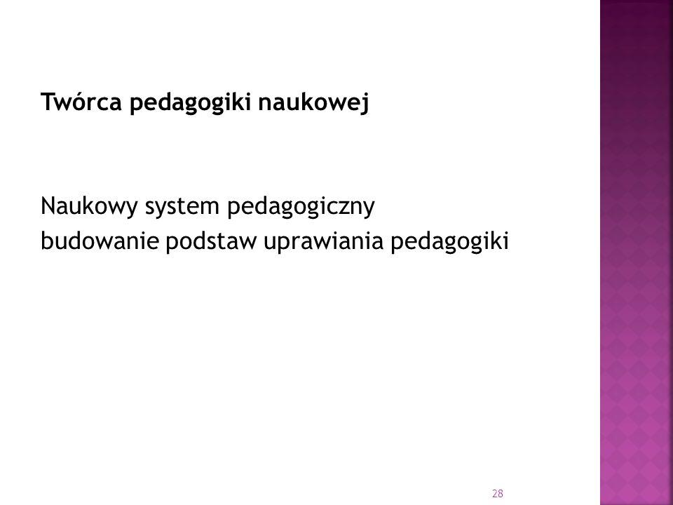 Twórca pedagogiki naukowej Naukowy system pedagogiczny budowanie podstaw uprawiania pedagogiki 28