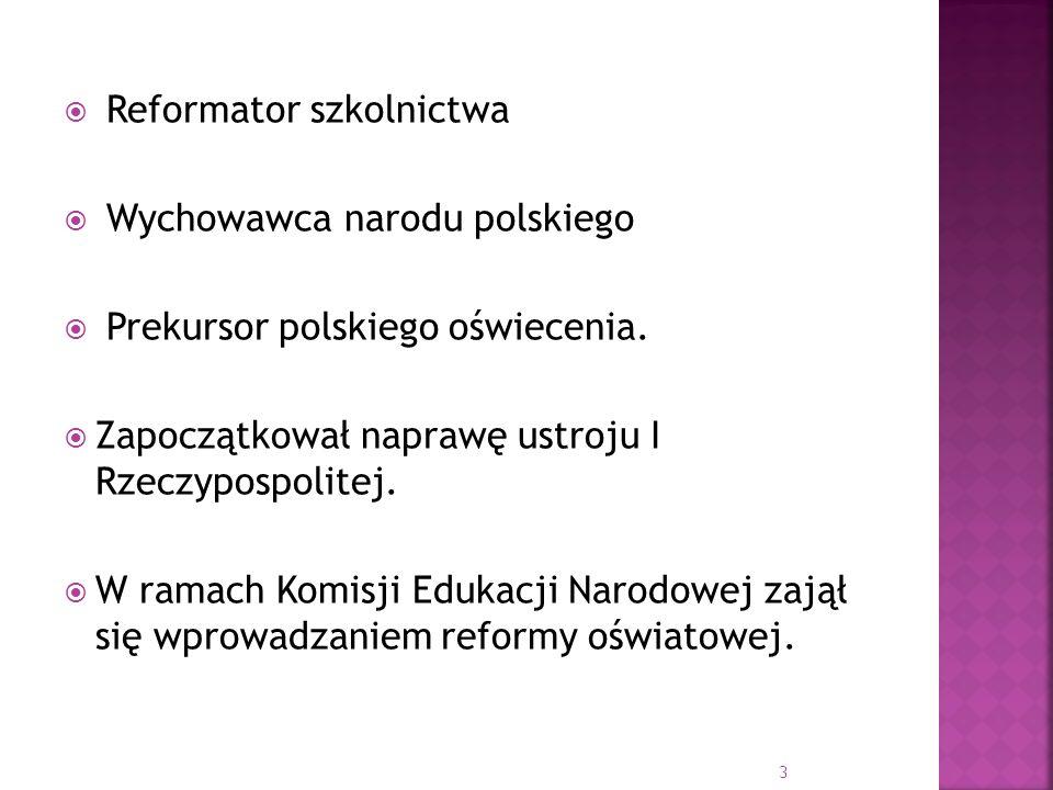 Reformator szkolnictwa Wychowawca narodu polskiego Prekursor polskiego oświecenia. Zapoczątkował naprawę ustroju I Rzeczypospolitej. W ramach Komisji