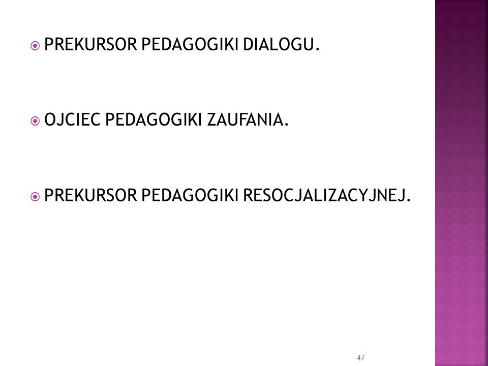 PREKURSOR PEDAGOGIKI DIALOGU. OJCIEC PEDAGOGIKI ZAUFANIA. PREKURSOR PEDAGOGIKI RESOCJALIZACYJNEJ. 47