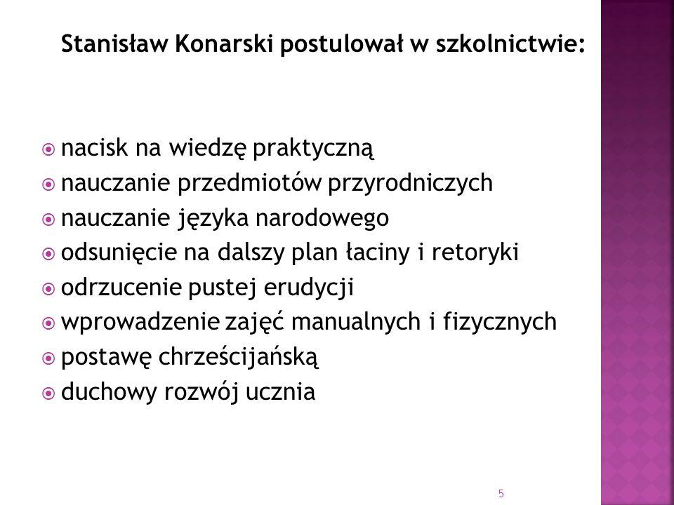 Stanisław Konarski postulował w szkolnictwie: nacisk na wiedzę praktyczną nauczanie przedmiotów przyrodniczych nauczanie języka narodowego odsunięcie