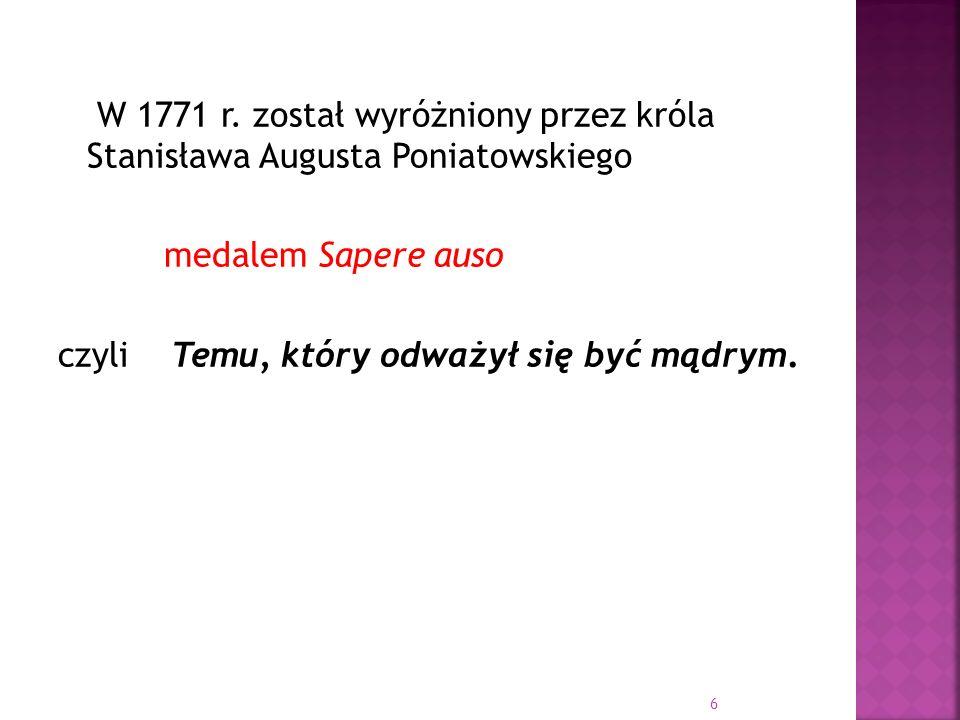 W 1771 r. został wyróżniony przez króla Stanisława Augusta Poniatowskiego medalem Sapere auso czyli Temu, który odważył się być mądrym. 6