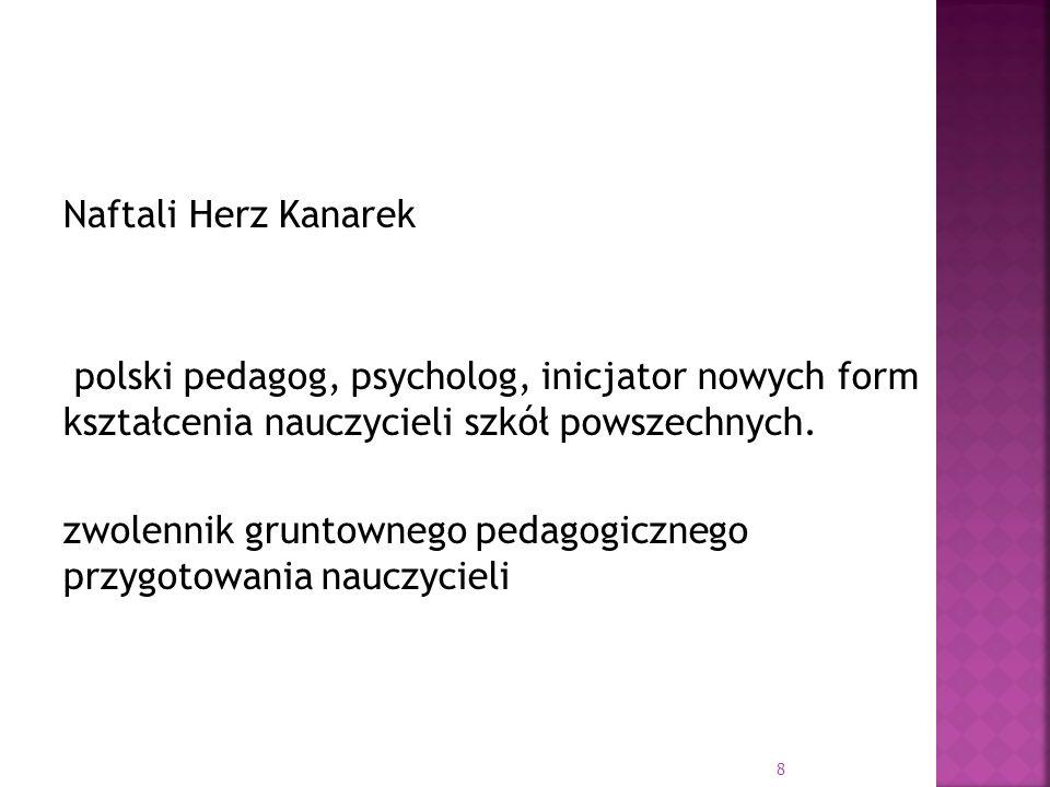 Naftali Herz Kanarek polski pedagog, psycholog, inicjator nowych form kształcenia nauczycieli szkół powszechnych. zwolennik gruntownego pedagogicznego