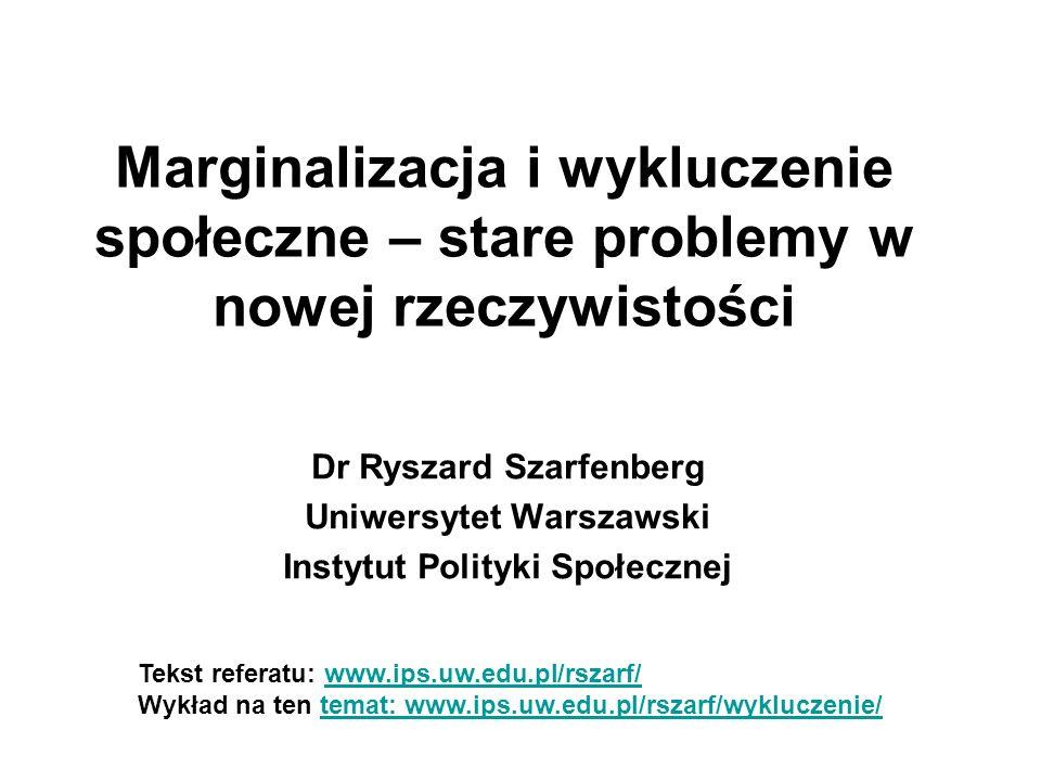 Marginalizacja i wykluczenie społeczne – stare problemy w nowej rzeczywistości Dr Ryszard Szarfenberg Uniwersytet Warszawski Instytut Polityki Społecz