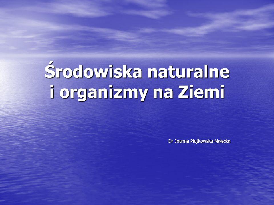 Środowiska naturalne i organizmy na Ziemi Dr Joanna Piątkowska-Małecka