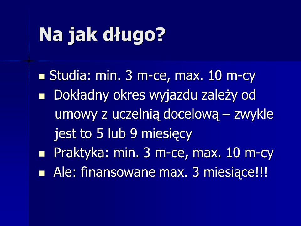Na jak długo? Studia: min. 3 m-ce, max. 10 m-cy Studia: min. 3 m-ce, max. 10 m-cy Dokładny okres wyjazdu zależy od Dokładny okres wyjazdu zależy od um