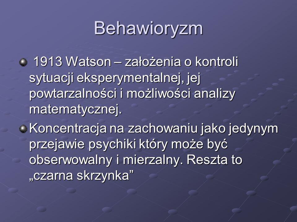 Behawioryzm 1913 Watson – założenia o kontroli sytuacji eksperymentalnej, jej powtarzalności i możliwości analizy matematycznej. 1913 Watson – założen