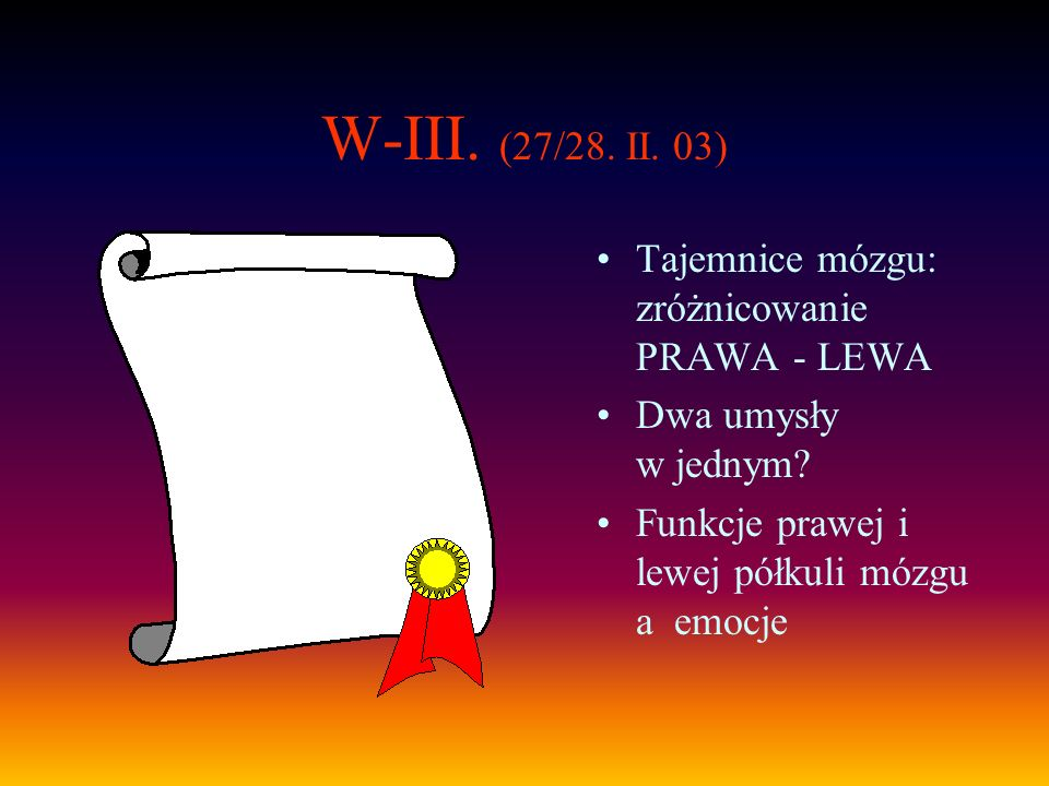 W-III. (27/28. II. 03) Tajemnice mózgu: zróżnicowanie PRAWA - LEWA Dwa umysły w jednym? Funkcje prawej i lewej półkuli mózgu a emocje
