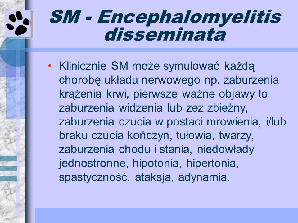 SM - Encephalomyelitis disseminata Klinicznie SM może symulować każdą chorobę układu nerwowego np. zaburzenia krążenia krwi, pierwsze ważne objawy to