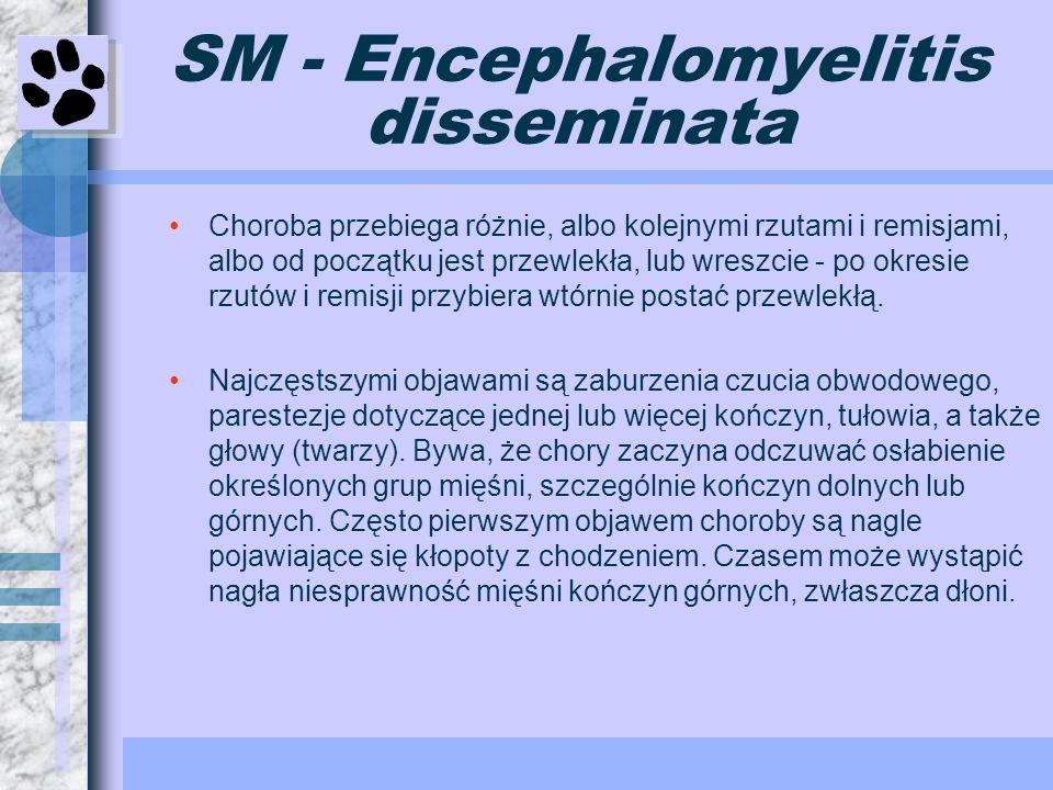 SM - Encephalomyelitis disseminata Choroba przebiega różnie, albo kolejnymi rzutami i remisjami, albo od początku jest przewlekła, lub wreszcie - po o