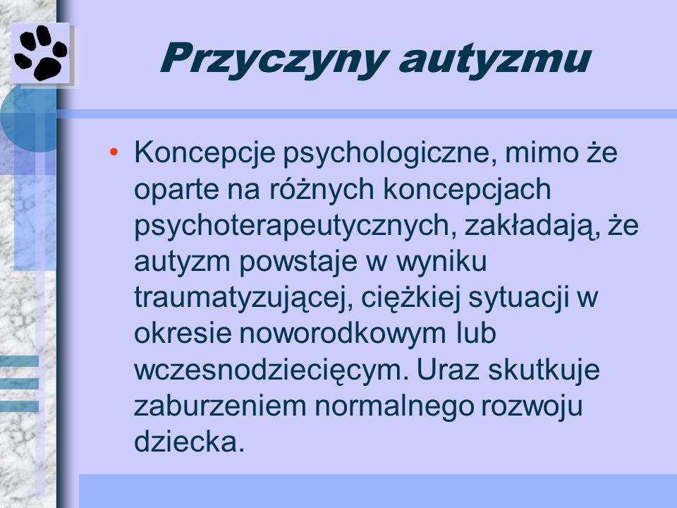 Przyczyny autyzmu Koncepcje psychologiczne, mimo że oparte na różnych koncepcjach psychoterapeutycznych, zakładają, że autyzm powstaje w wyniku trauma