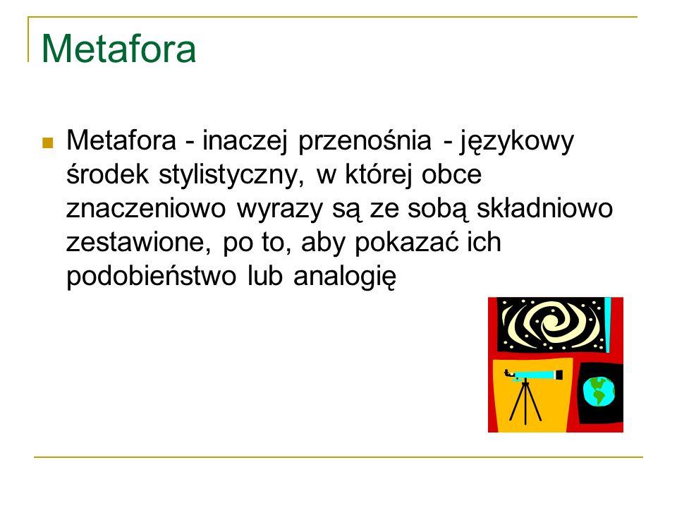 Metafora Metafora - inaczej przenośnia - językowy środek stylistyczny, w której obce znaczeniowo wyrazy są ze sobą składniowo zestawione, po to, aby p