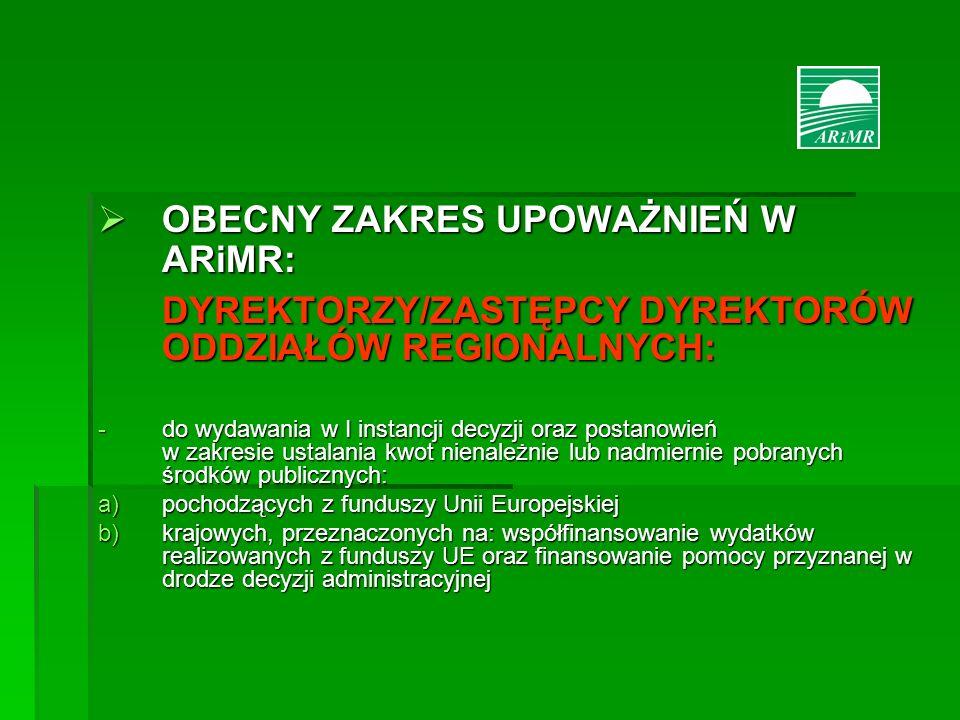 OBECNY ZAKRES UPOWAŻNIEŃ W ARiMR: OBECNY ZAKRES UPOWAŻNIEŃ W ARiMR: DYREKTORZY/ZASTĘPCY DYREKTORÓW ODDZIAŁÓW REGIONALNYCH: -do wydawania w I instancji