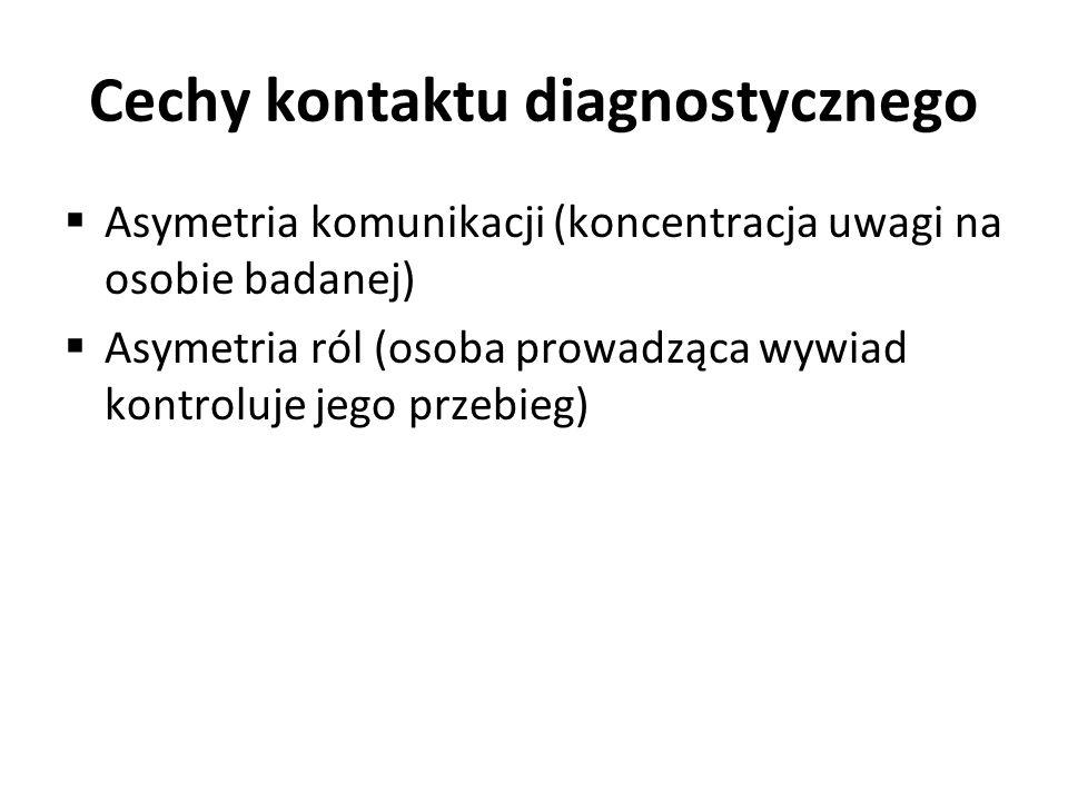 Cechy kontaktu diagnostycznego Asymetria komunikacji (koncentracja uwagi na osobie badanej) Asymetria ról (osoba prowadząca wywiad kontroluje jego prz