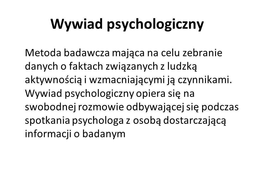Wywiad psychologiczny Metoda badawcza mająca na celu zebranie danych o faktach związanych z ludzką aktywnością i wzmacniającymi ją czynnikami. Wywiad