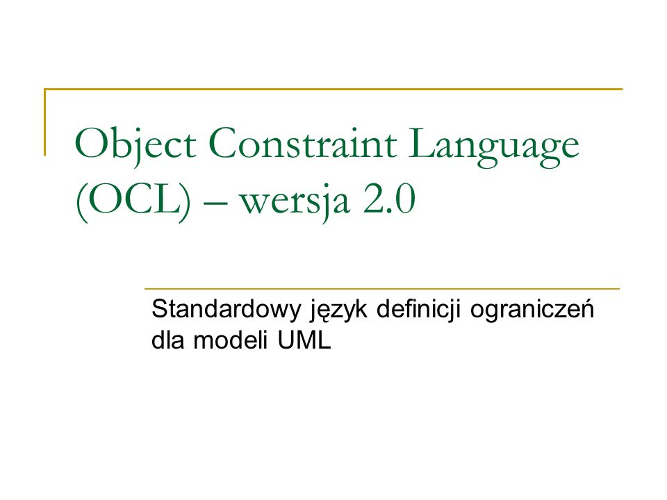 Inne typy specjalne OCL OclVoid Jedyna instancja nazywa się null (odpowiada specyfikacji wartości UML NullLiteral) OclInvalid Jedyna instancja nazywa się invalid OclElement OclType