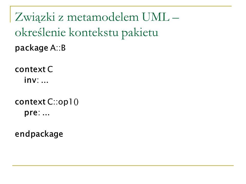 Związki z metamodelem UML – określenie kontekstu pakietu package A::B context C inv:... context C::op1() pre:... endpackage