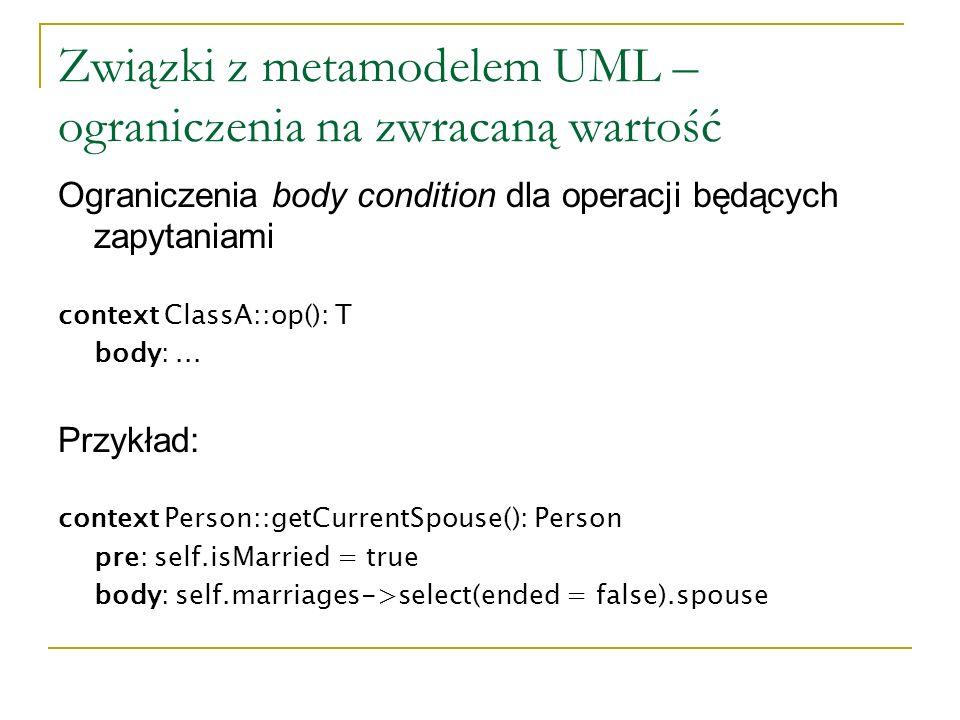 Związki z metamodelem UML – ograniczenia na zwracaną wartość Ograniczenia body condition dla operacji będących zapytaniami context ClassA::op(): T bod