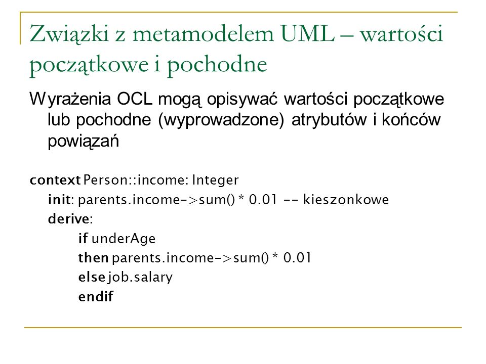 Związki z metamodelem UML – wartości początkowe i pochodne Wyrażenia OCL mogą opisywać wartości początkowe lub pochodne (wyprowadzone) atrybutów i końców powiązań context Person::income: Integer init: parents.income->sum() * 0.01 -- kieszonkowe derive: if underAge then parents.income->sum() * 0.01 else job.salary endif