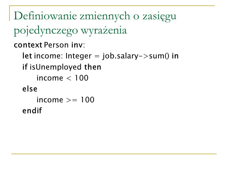Definiowanie zmiennych o zasięgu pojedynczego wyrażenia context Person inv: let income: Integer = job.salary->sum() in if isUnemployed then income < 100 else income >= 100 endif