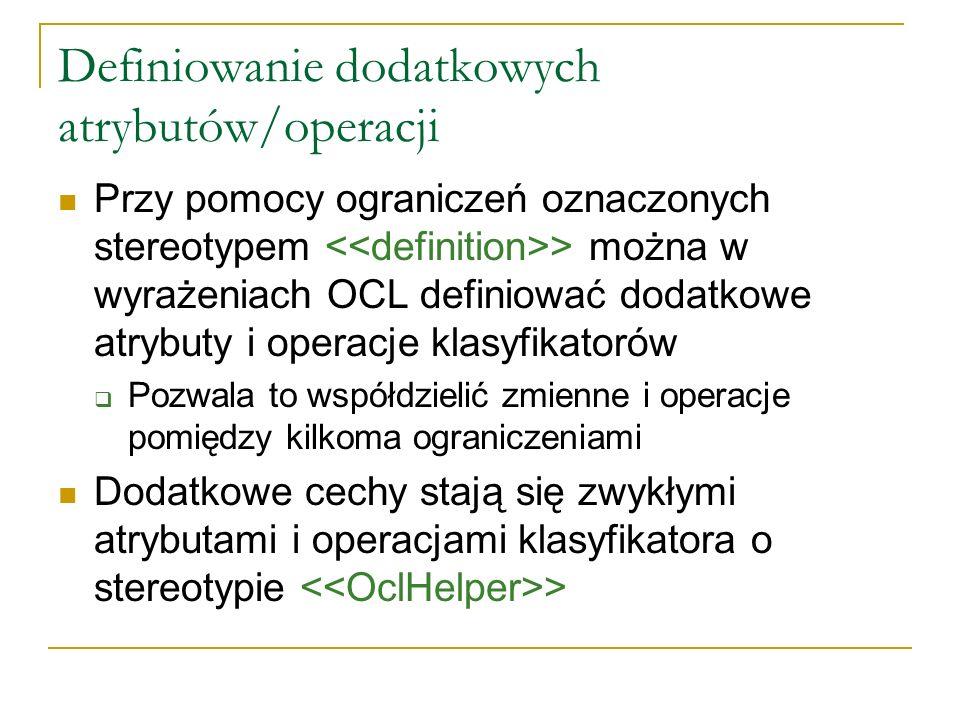 Definiowanie dodatkowych atrybutów/operacji Przy pomocy ograniczeń oznaczonych stereotypem > można w wyrażeniach OCL definiować dodatkowe atrybuty i o
