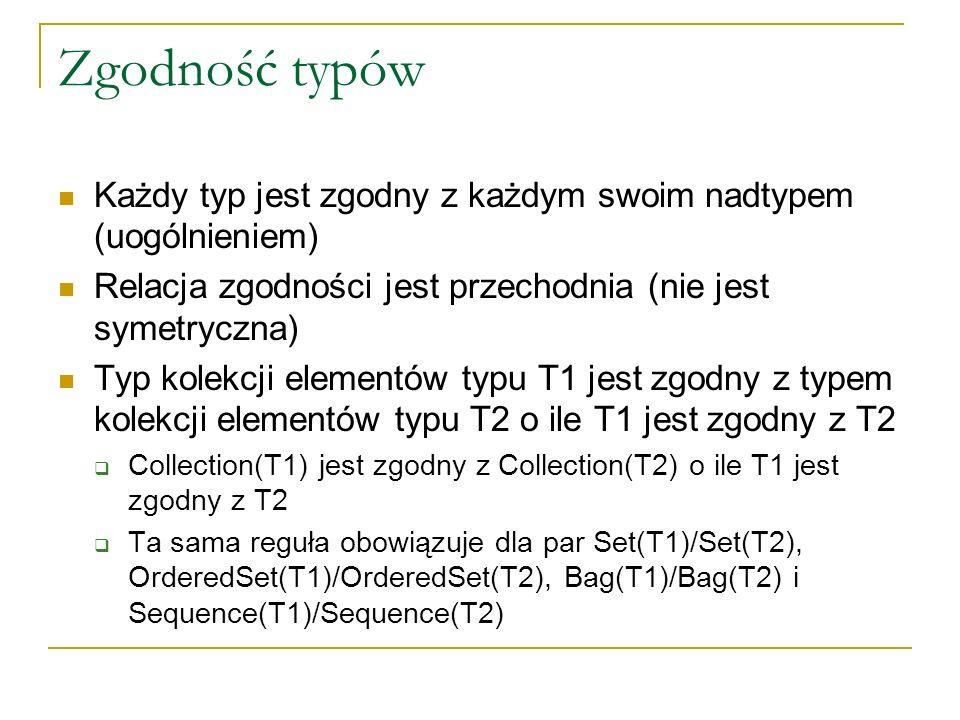 Zgodność typów Każdy typ jest zgodny z każdym swoim nadtypem (uogólnieniem) Relacja zgodności jest przechodnia (nie jest symetryczna) Typ kolekcji ele