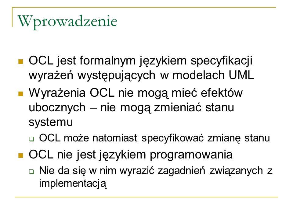Wprowadzenie OCL jest formalnym językiem specyfikacji wyrażeń występujących w modelach UML Wyrażenia OCL nie mogą mieć efektów ubocznych – nie mogą zm
