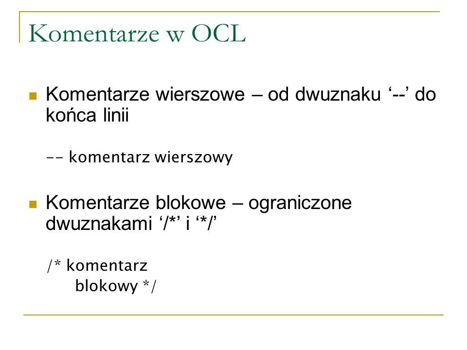 Komentarze w OCL Komentarze wierszowe – od dwuznaku -- do końca linii -- komentarz wierszowy Komentarze blokowe – ograniczone dwuznakami /* i */ /* ko